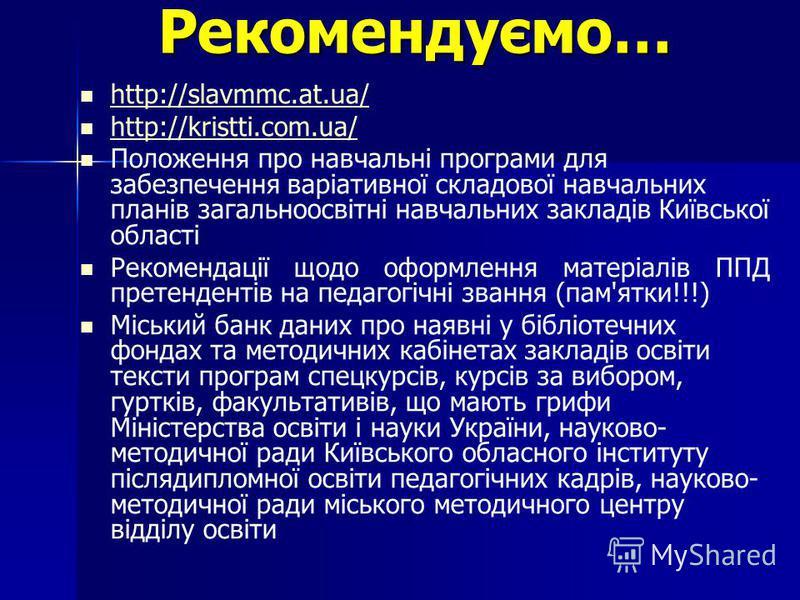 Рекомендуємо… http://slavmmc.at.ua/ http://kristti.com.ua/ http://kristti.com.ua/ Положення про навчальні програми для забезпечення варіативної складової навчальних планів загальноосвітні навчальних закладів Київської області Рекомендації щодо оформл