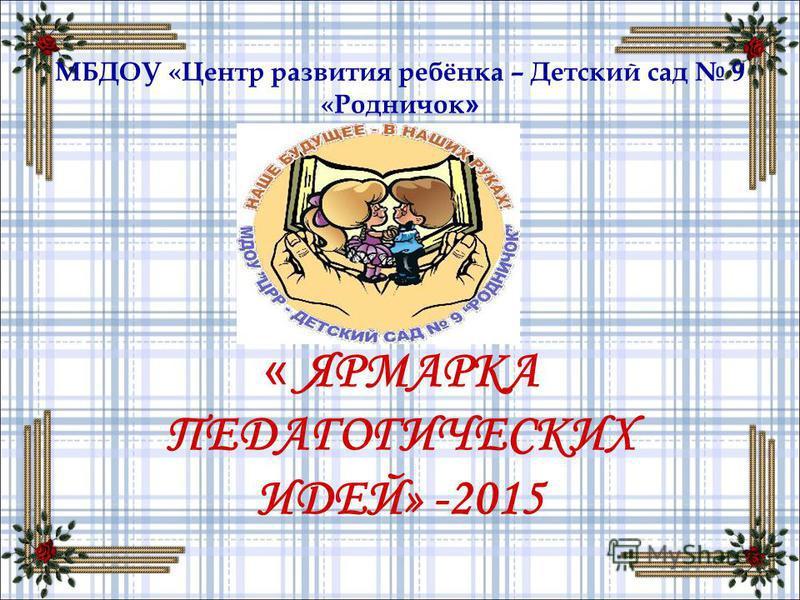 МБДОУ «Центр развития ребёнка – Детский сад 9 «Родничок » « ЯРМАРКА ПЕДАГОГИЧЕСКИХ ИДЕЙ» -2015
