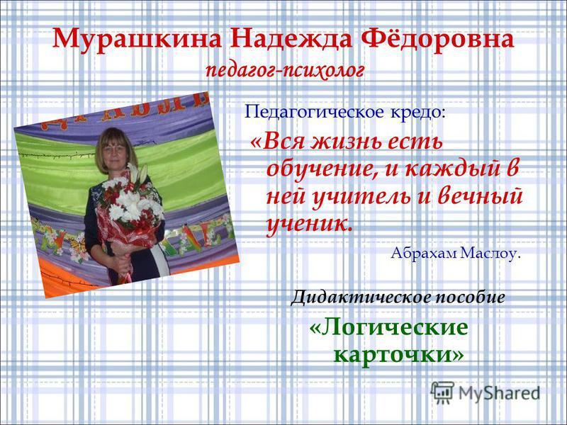 Мурашкина Надежда Фёдоровна педагог-психолог Педагогическое кредо: «Вся жизнь есть обучение, и каждый в ней учитель и вечный ученик. Абрахам Маслоу. Дидактическое пособие «Логические карточки»
