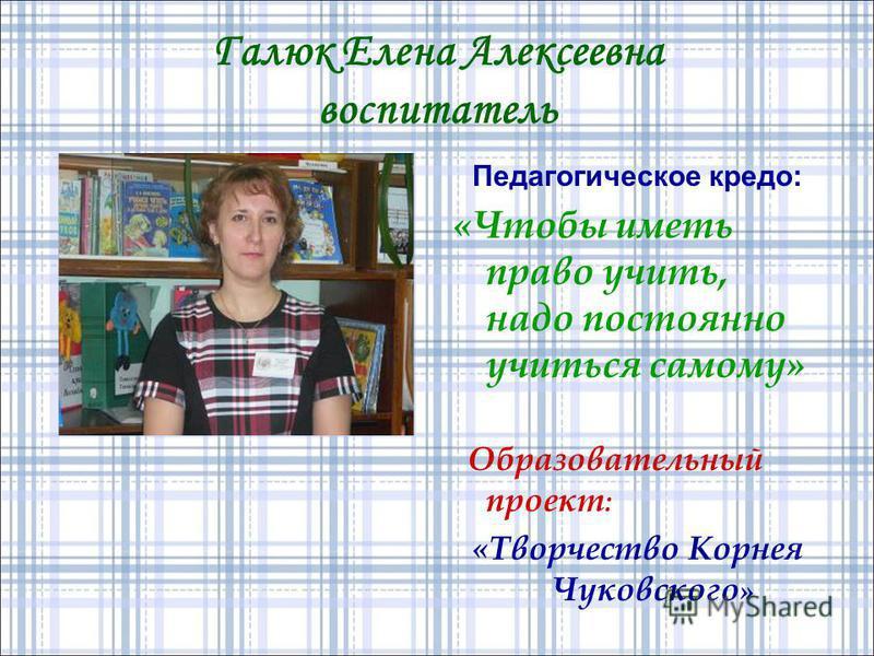 Галюк Елена Алексеевна воспитатель Педагогическое кредо: «Чтобы иметь право учить, надо постоянно учиться самому» Образовательный проект : «Творчество Корнея Чуковского »
