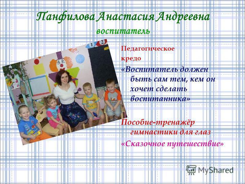Панфилова Анастасия Андреевна воспитатель Педагогическое кредо «Воспитатель должен быть сам тем, кем он хочет сделать воспитанника» Пособие-тренажёр гимнастики для глаз «Сказочное путешествие»