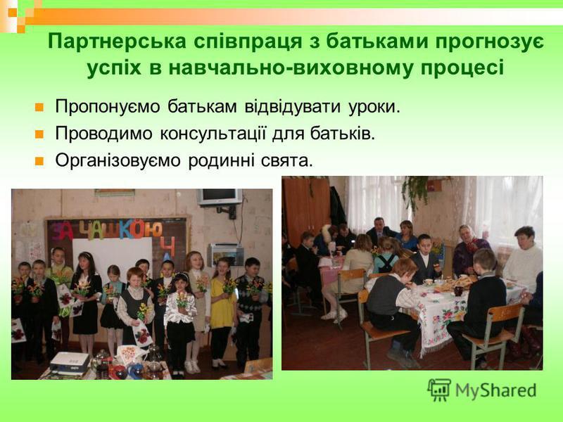 Партнерська співпраця з батьками прогнозує успіх в навчально-виховному процесі Пропонуємо батькам відвідувати уроки. Проводимо консультації для батьків. Організовуємо родинні свята.