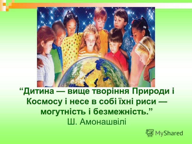 Дитина вище творіння Природи і Космосу і несе в собі їхні риси могутність і безмежність. Ш. Амонашвілі
