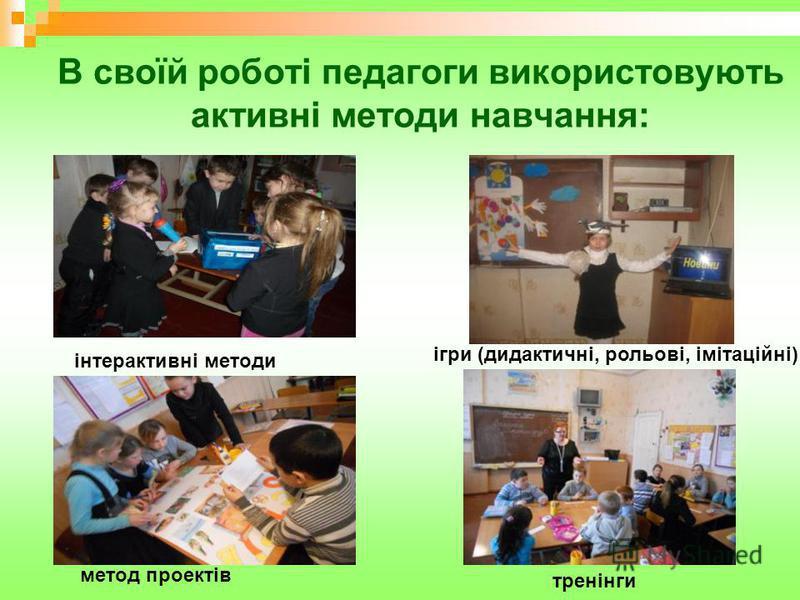 В своїй роботі педагоги використовують активні методи навчання: ігри (дидактичні, рольові, імітаційні); тренінги метод проектів інтерактивні методи
