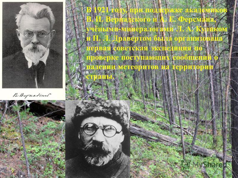 В 1921 году, при поддержке академиков В. И. Вернадского и А. Е. Ферсмана, учёными-минералогами Л. А. Куликом и П. Л. Дравертом была организована первая советская экспедиция по проверке поступающих сообщений о падении метеоритов на территории страны.