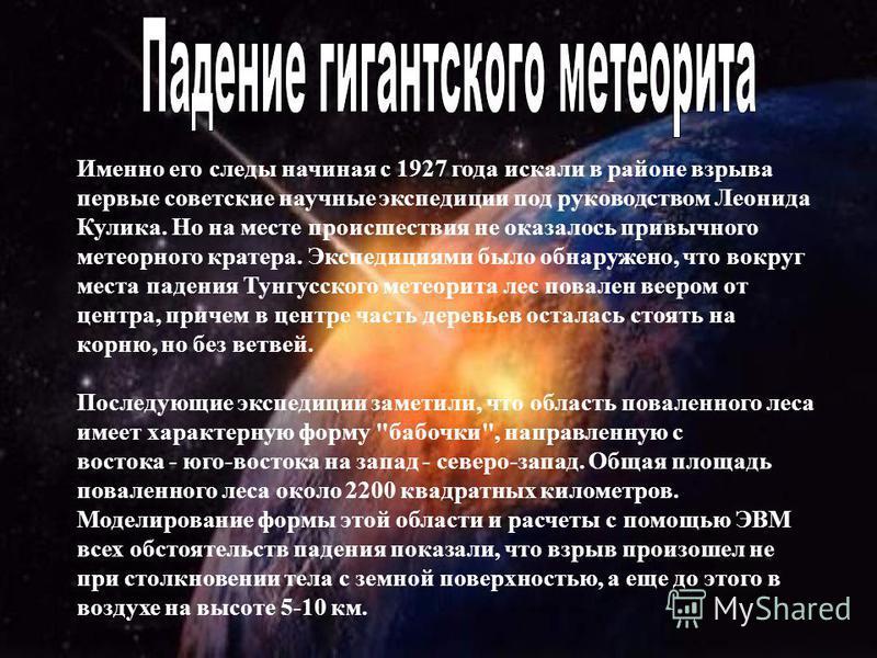 Именно его следы начиная с 1927 года искали в районе взрыва первые советские научные экспедиции под руководством Леонида Кулика. Но на месте происшествия не оказалось привычного метеорного кратера. Экспедициями было обнаружено, что вокруг места паден