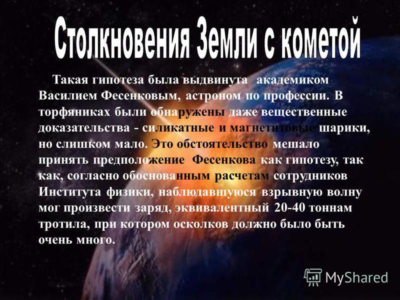 Такая гипотеза была выдвинута академиком Василием Фесенковым, астроном по профессии. В торфяниках были обнаружены даже вещественные доказательства силикатные и магнетитовые шарики, но слишком мало. Это обстоятельство мешало принять предположение Фесе