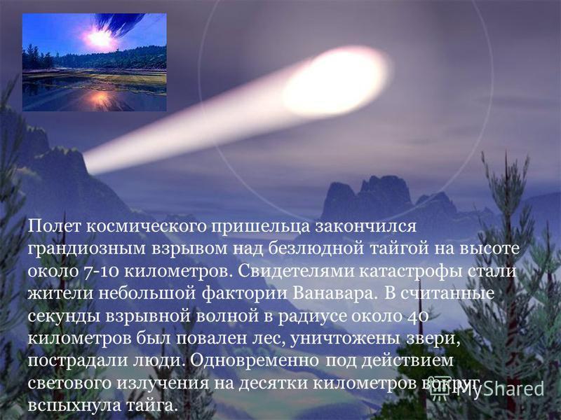 Полет космического пришельца закончился грандиозным взрывом над безлюдной тайгой на высоте около 7-10 километров. Свидетелями катастрофы стали жители небольшой фактории Ванавара. В считанные секунды взрывной волной в радиусе около 40 километров был п