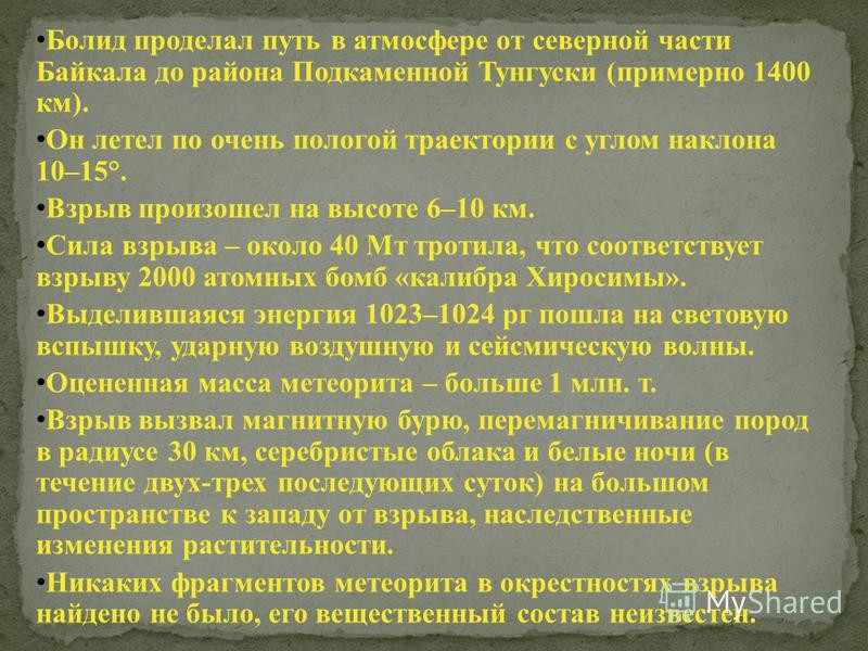 Болид проделал путь в атмосфере от северной части Байкала до района Подкаменной Тунгуски (примерно 1400 км). Он летел по очень пологой траектории с углом наклона 10–15°. Взрыв произошел на высоте 6–10 км. Сила взрыва – около 40 Мт тротила, что соотве