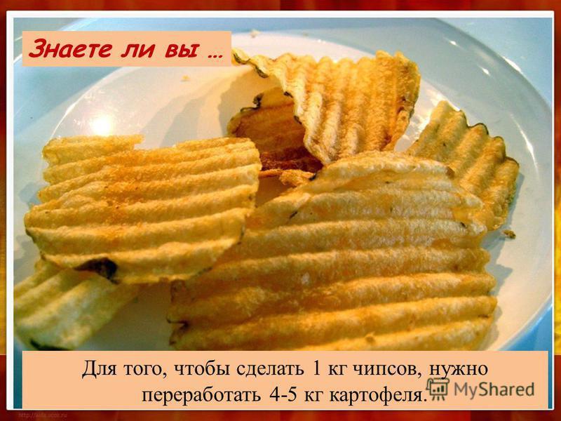 Для того, чтобы сделать 1 кг чипсов, нужно переработать 4-5 кг картофеля. Знаете ли вы …