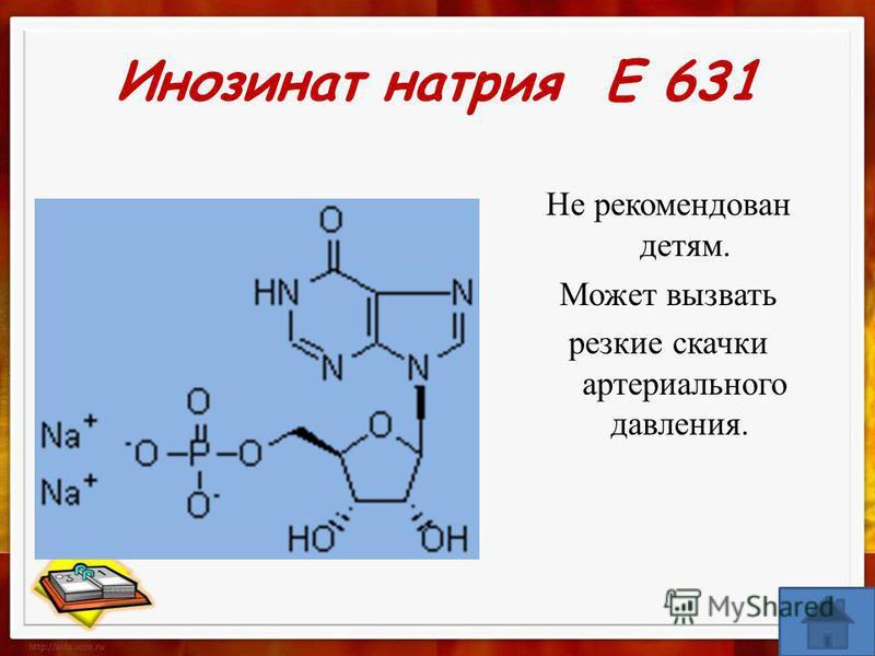 Инозинат натрия Е 631 Не рекомендован детям. Может вызвать резкие скачки артериального давления.