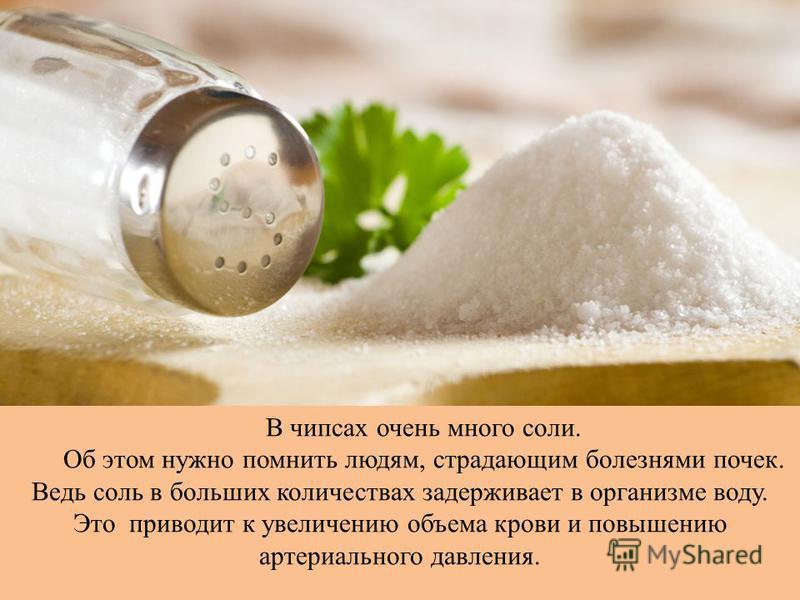 В чипсах очень много соли. Об этом нужно помнить людям, страдающим болезнями почек. Ведь соль в больших количествах задерживает в организме воду. Это приводит к увеличению объема крови и повышению артериального давления.