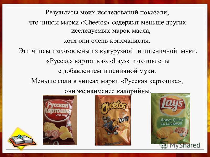 Результаты моих исследований показали, что чипсы марки «Cheetos» содержат меньше других исследуемых марок масла, хотя они очень крахмалисты. Эти чипсы изготовлены из кукурузной и пшеничной муки. «Русская картошка», «Lays» изготовлены с добавлением пш