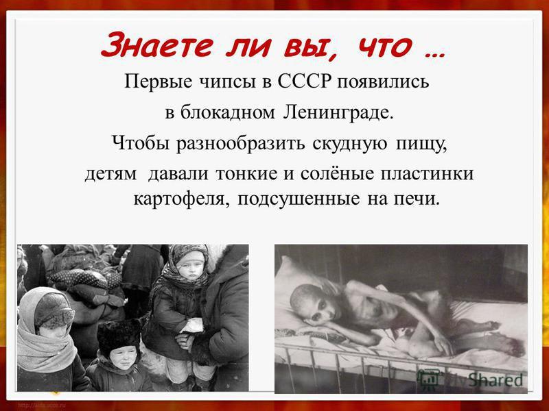 Знаете ли вы, что … Первые чипсы в СССР появились в блокадном Ленинграде. Чтобы разнообразить скудную пищу, детям давали тонкие и солёные пластинки картофеля, подсушенные на печи.