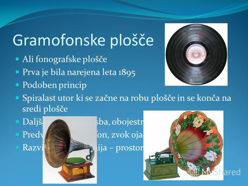 Gramofonske plošče Ali fonografske plošče Prva je bila narejena leta 1895 Podoben princip Spiralast utor ki se začne na robu plošče in se konča na sredi plošče Daljša zapisana glasba, obojestranske Predvaja jih gramofon, zvok ojača lijak Razvije se s