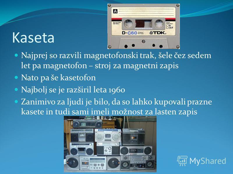 Kaseta Najprej so razvili magnetofonski trak, šele čez sedem let pa magnetofon – stroj za magnetni zapis Nato pa še kasetofon Najbolj se je razširil leta 1960 Zanimivo za ljudi je bilo, da so lahko kupovali prazne kasete in tudi sami imeli možnost za