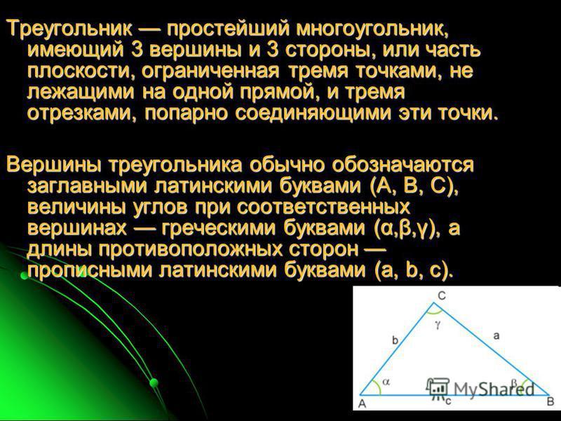 Треугольник простейший многоугольник, имеющий 3 вершины и 3 стороны, или часть плоскости, ограниченная тремя точками, не лежащими на одной прямой, и тремя отрезками, попарно соединяющими эти точки. Вершины треугольника обычно обозначаются заглавными