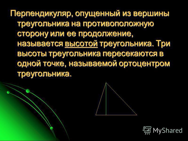 Перпендикуляр, опущенный из вершины треугольника на противоположную сторону или ее продолжение, называется высотой треугольника. Три высоты треугольника пересекаются в одной точке, называемой ортоцентром треугольника.