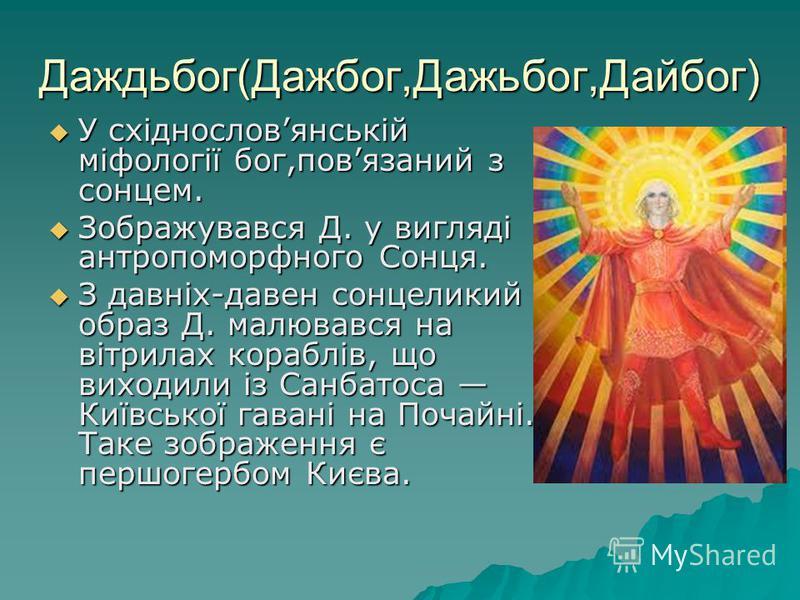 Даждьбог(Дажбог,Дажьбог,Дайбог) У східнословянській міфології бог,повязаний з сонцем. У східнословянській міфології бог,повязаний з сонцем. Зображувався Д. у вигляді антропоморфного Сонця. Зображувався Д. у вигляді антропоморфного Сонця. З давніх-дав