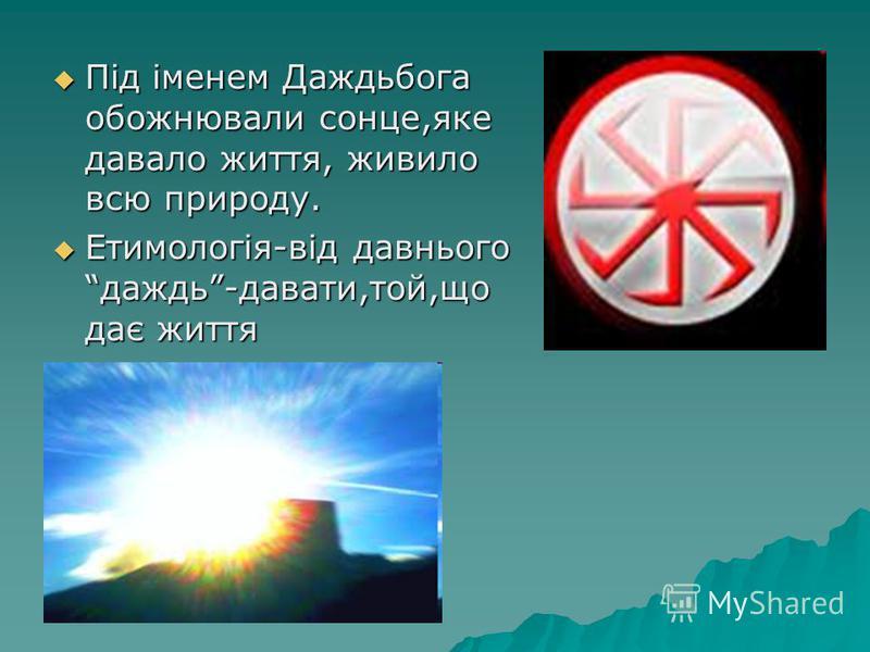 Під іменем Даждьбога обожнювали сонце,яке давало життя, живило всю природу. Під іменем Даждьбога обожнювали сонце,яке давало життя, живило всю природу. Етимологія-від давнього даждь-давати,той,що дає життя Етимологія-від давнього даждь-давати,той,що