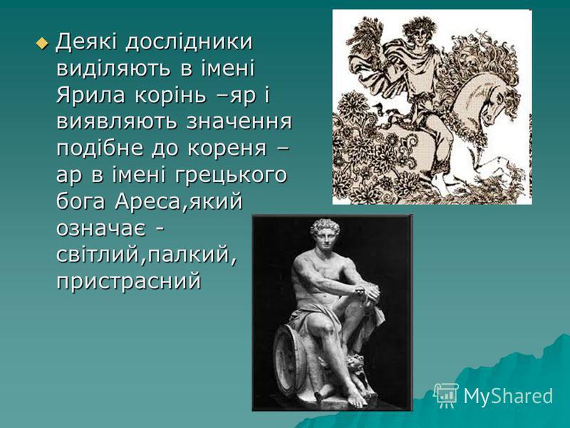 Деякі дослідники виділяють в імені Ярила корінь –яр і виявляють значення подібне до кореня – ар в імені грецького бога Ареса,який означає - світлий,палкий, пристрасний Деякі дослідники виділяють в імені Ярила корінь –яр і виявляють значення подібне д