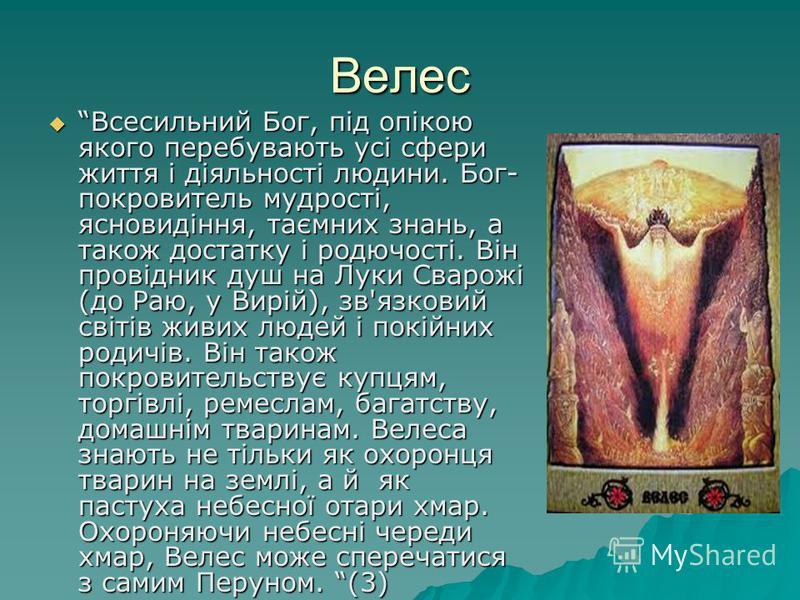 Велес Всесильний Бог, під опікою якого перебувають усі сфери життя і діяльності людини. Бог- покровитель мудрості, ясновидіння, таємних знань, а також достатку і родючості. Він провідник душ на Луки Сварожі (до Раю, у Вирій), зв'язковий світів живих