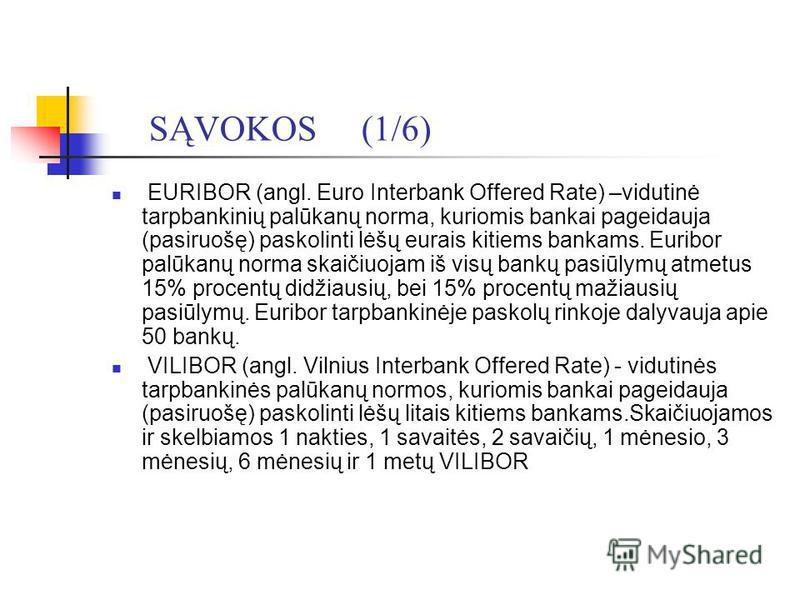 SĄVOKOS (1/6) EURIBOR (angl. Euro Interbank Offered Rate) –vidutinė tarpbankinių palūkanų norma, kuriomis bankai pageidauja (pasiruošę) paskolinti lėšų eurais kitiems bankams. Euribor palūkanų norma skaičiuojam iš visų bankų pasiūlymų atmetus 15% pro