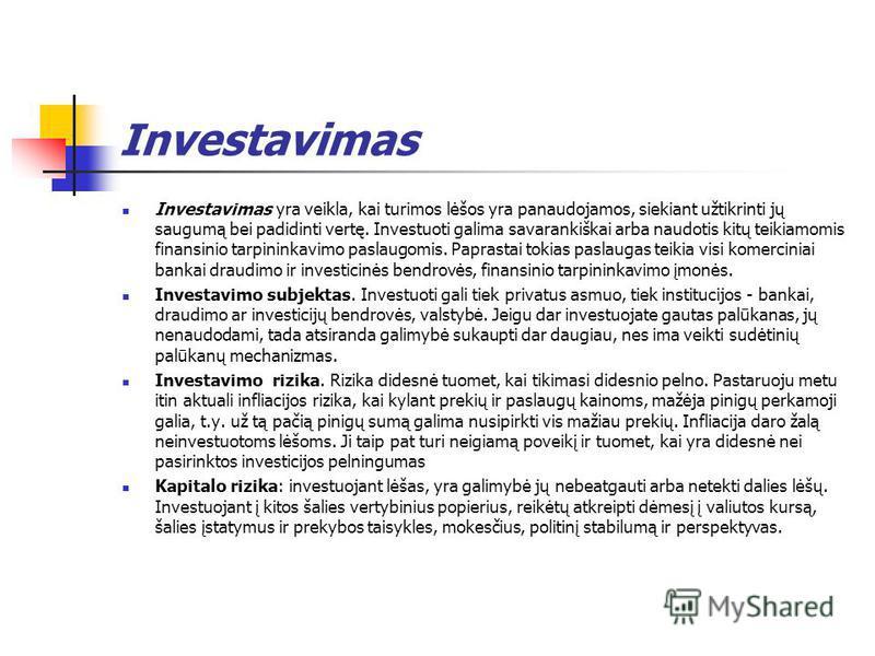 Investavimas Investavimas yra veikla, kai turimos lėšos yra panaudojamos, siekiant užtikrinti jų saugumą bei padidinti vertę. Investuoti galima savarankiškai arba naudotis kitų teikiamomis finansinio tarpininkavimo paslaugomis. Paprastai tokias pasla