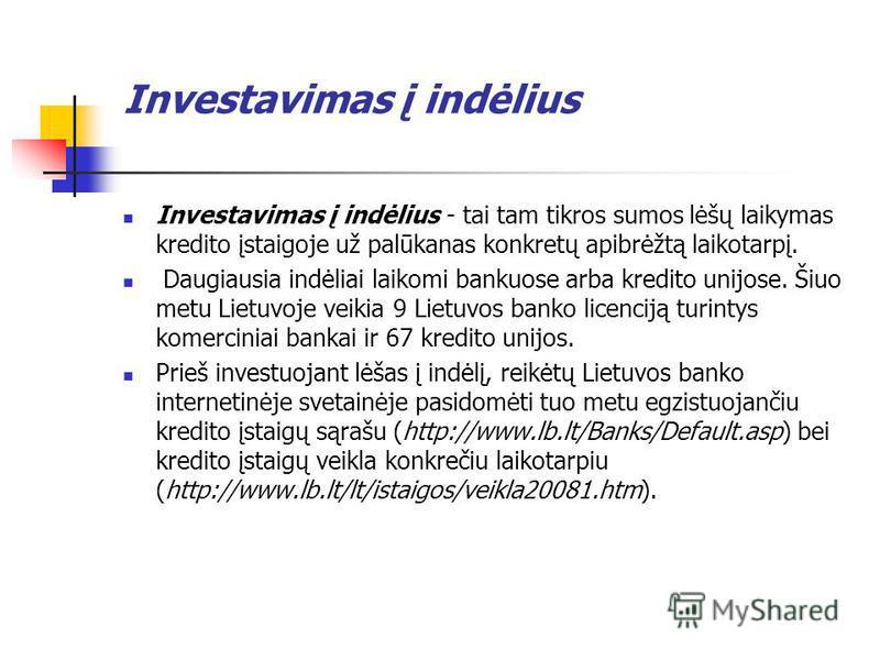 Investavimas į indėlius Investavimas į indėlius - tai tam tikros sumos lėšų laikymas kredito įstaigoje už palūkanas konkretų apibrėžtą laikotarpį. Daugiausia indėliai laikomi bankuose arba kredito unijose. Šiuo metu Lietuvoje veikia 9 Lietuvos banko