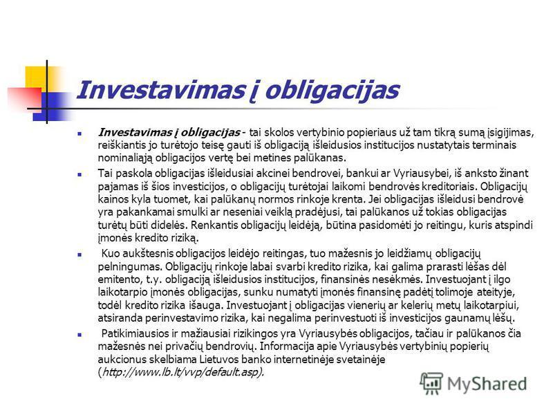 Investavimas į obligacijas Investavimas į obligacijas - tai skolos vertybinio popieriaus už tam tikrą sumą įsigijimas, reiškiantis jo turėtojo teisę gauti iš obligaciją išleidusios institucijos nustatytais terminais nominaliąją obligacijos vertę bei
