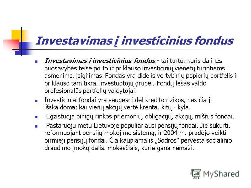 Investavimas į investicinius fondus Investavimas į investicinius fondus - tai turto, kuris dalinės nuosavybės teise po to ir priklauso investicinių vienetų turintiems asmenims, įsigijimas. Fondas yra didelis vertybinių popierių portfelis ir priklauso