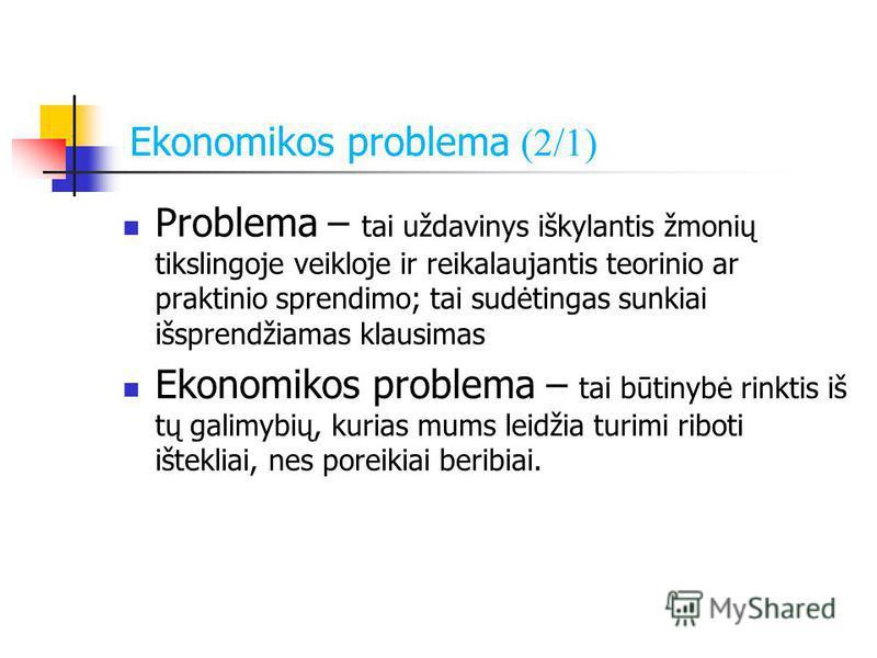 Ekonomikos problema (2/1) Problema – tai uždavinys iškylantis žmonių tikslingoje veikloje ir reikalaujantis teorinio ar praktinio sprendimo; tai sudėtingas sunkiai išsprendžiamas klausimas Ekonomikos problema – tai būtinybė rinktis iš tų galimybių, k