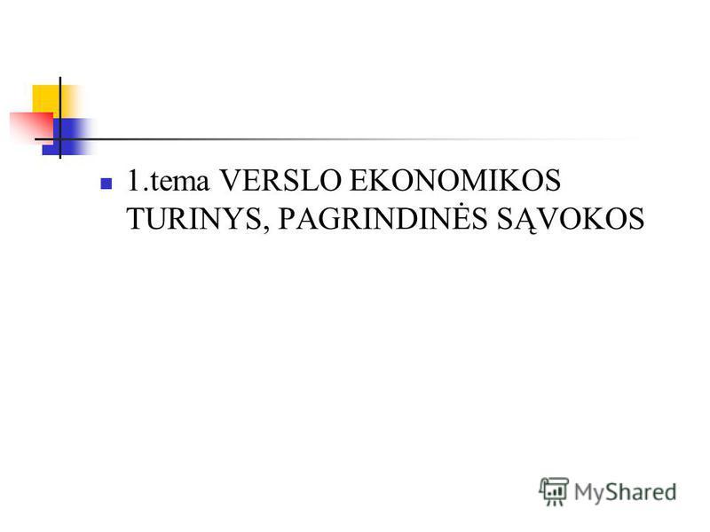 1.tema VERSLO EKONOMIKOS TURINYS, PAGRINDINĖS SĄVOKOS