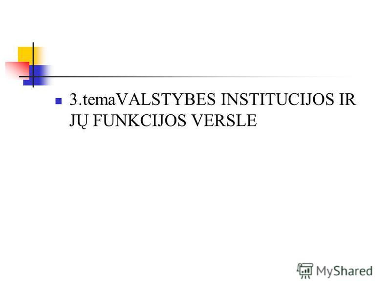 3.temaVALSTYBES INSTITUCIJOS IR JŲ FUNKCIJOS VERSLE
