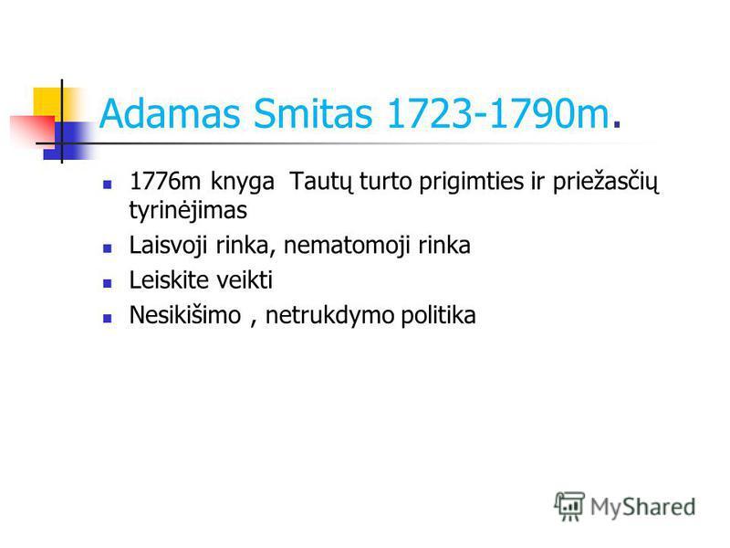 Adamas Smitas 1723-1790m. 1776m knyga Tautų turto prigimties ir priežasčių tyrinėjimas Laisvoji rinka, nematomoji rinka Leiskite veikti Nesikišimo, netrukdymo politika