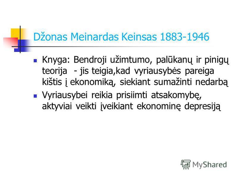 Džonas Meinardas Keinsas 1883-1946 Knyga: Bendroji užimtumo, palūkanų ir pinigų teorija - jis teigia,kad vyriausybės pareiga kištis į ekonomiką, siekiant sumažinti nedarbą Vyriausybei reikia prisiimti atsakomybę, aktyviai veikti įveikiant ekonominę d