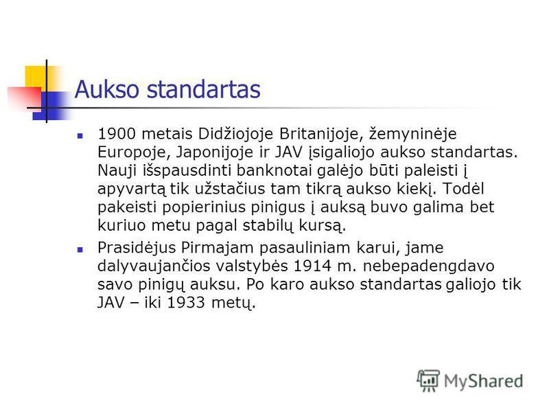Aukso standartas 1900 metais Didžiojoje Britanijoje, žemyninėje Europoje, Japonijoje ir JAV įsigaliojo aukso standartas. Nauji i š spausdinti banknotai galėjo būti paleisti į apyvartą tik užstačius tam tikrą aukso kiekį. Todėl pakeisti popierinius pi