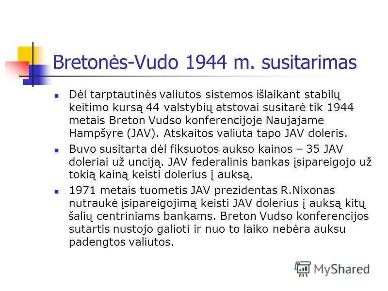 Bretonės-Vudo 1944 m. susitarimas Dėl tarptautinės valiutos sistemos i š laikant stabilų keitimo kursą 44 valstybių atstovai susitarė tik 1944 metais Breton Vudso konferencijoje Naujajame Hamp š yre (JAV). Atskaitos valiuta tapo JAV doleris. Buvo sus