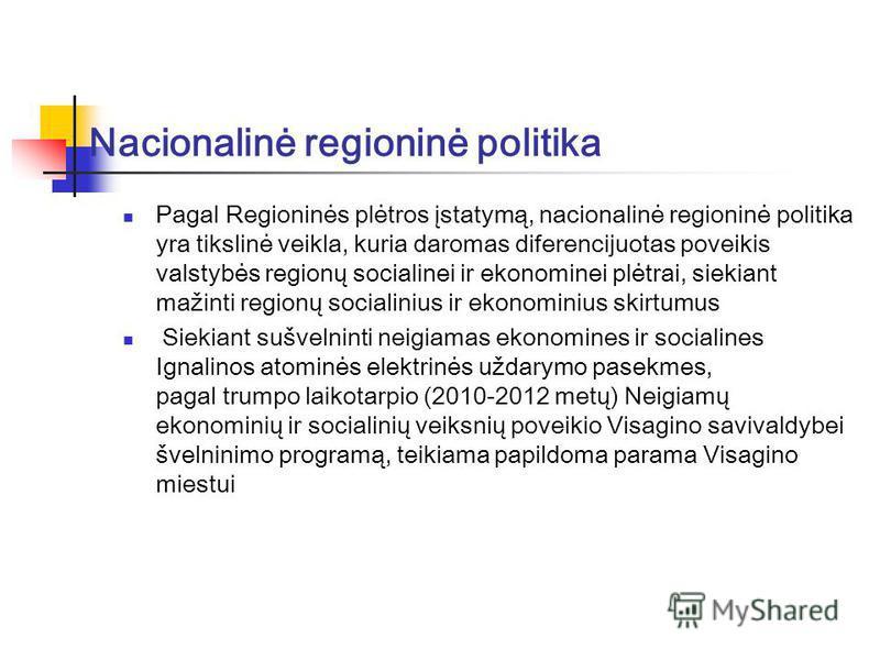 Nacionalinė regioninė politika Pagal Regioninės plėtros įstatymą, nacionalinė regioninė politika yra tikslinė veikla, kuria daromas diferencijuotas poveikis valstybės regionų socialinei ir ekonominei plėtrai, siekiant mažinti regionų socialinius ir e