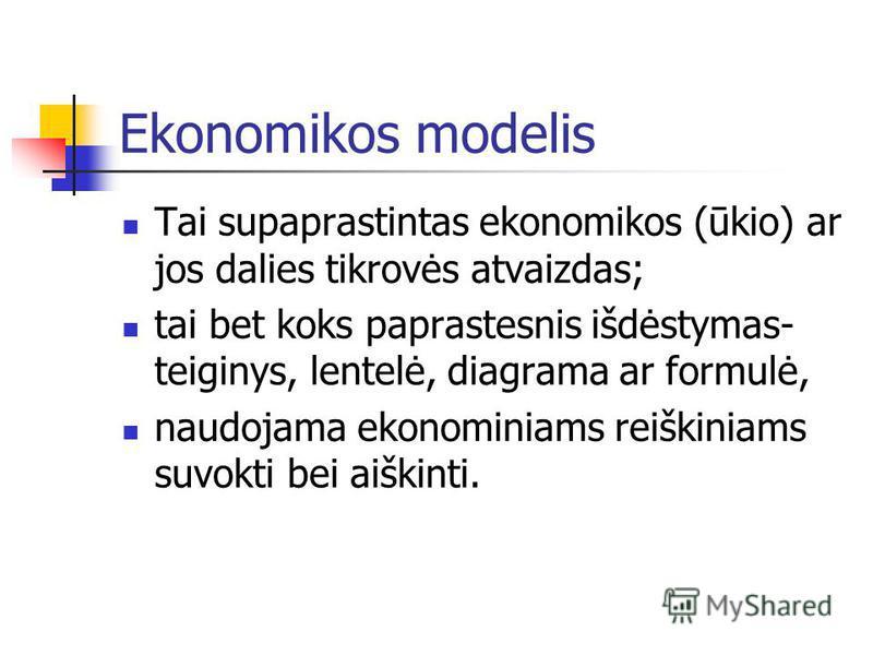 Ekonomikos modelis Tai supaprastintas ekonomikos (ūkio) ar jos dalies tikrovės atvaizdas; tai bet koks paprastesnis išdėstymas- teiginys, lentelė, diagrama ar formulė, naudojama ekonominiams reiškiniams suvokti bei aiškinti.
