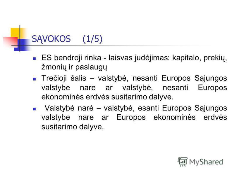 SĄVOKOS (1/5) ES bendroji rinka - laisvas judėjimas: kapitalo, prekių, žmonių ir paslaugų Trečioji šalis – valstybė, nesanti Europos Sąjungos valstybe nare ar valstybė, nesanti Europos ekonominės erdvės susitarimo dalyve. Valstybė narė – valstybė, es