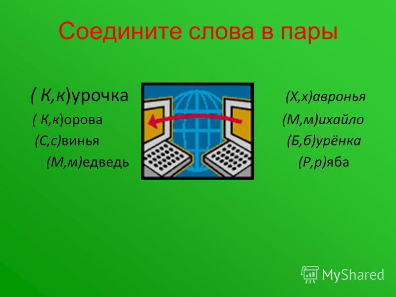 Соедините слова в пары ( К,к)курочка (Х,х)хавронья ( К,к)орова (М,м)михайло (С,с)свинья (Б,б)урёнка (М,м)едведь (Р,р)ява