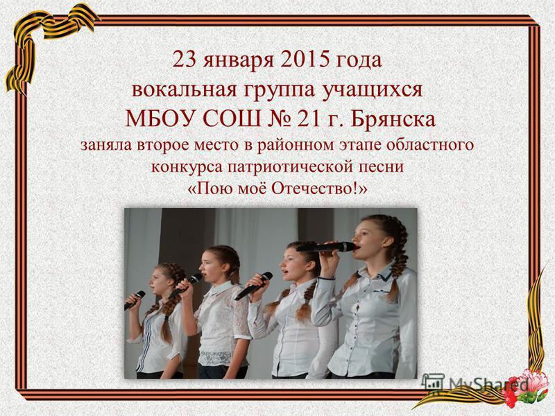 23 января 2015 года вокальная группа учащихся МБОУ СОШ 21 г. Брянска заняла второе место в районном этапе областного конкурса патриотической песни «Пою моё Отечество!»