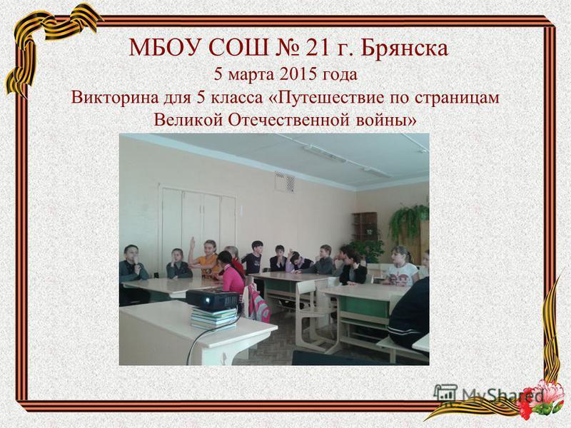МБОУ СОШ 21 г. Брянска 5 марта 2015 года Викторина для 5 класса «Путешествие по страницам Великой Отечественной войны»