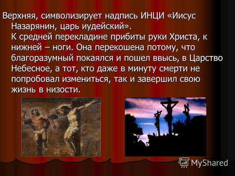 Верхняя, символизирует надпись ИНЦИ «Иисус Назарянин, царь иудейский». К средней перекладине прибиты руки Христа, к нижней – ноги. Она перекошена потому, что благоразумный покаялся и пошел ввысь, в Царство Небесное, а тот, кто даже в минуту смерти не