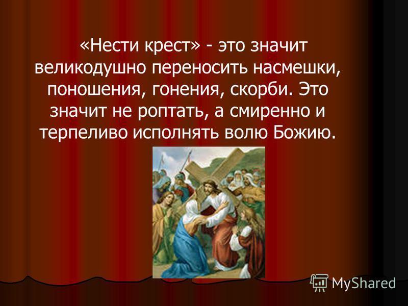 «Нести крест» - это значит великодушно переносить насмешки, поношения, гонения, скорби. Это значит не роптать, а смиренно и терпеливо исполнять волю Божию.