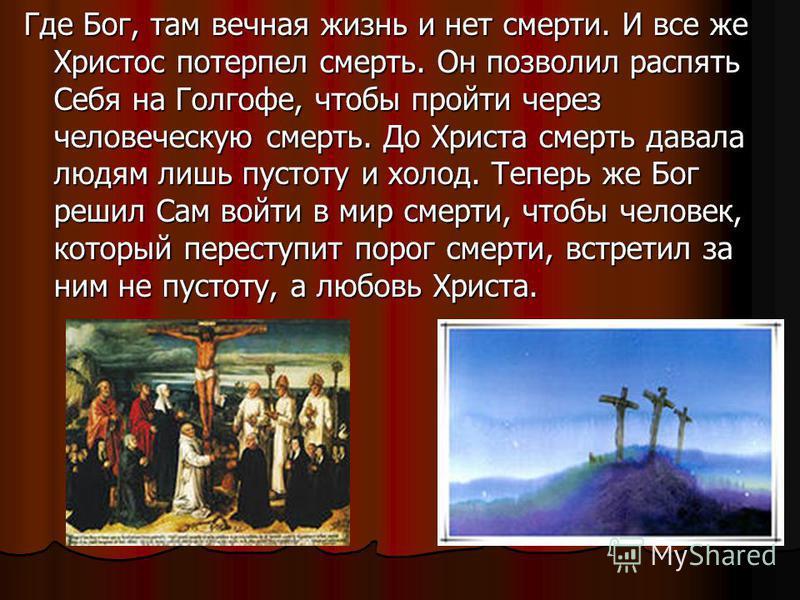 Где Бог, там вечная жизнь и нет смерти. И все же Христос потерпел смерть. Он позволил распять Себя на Голгофе, чтобы пройти через человеческую смерть. До Христа смерть давала людям лишь пустоту и холод. Теперь же Бог решил Сам войти в мир смерти, что