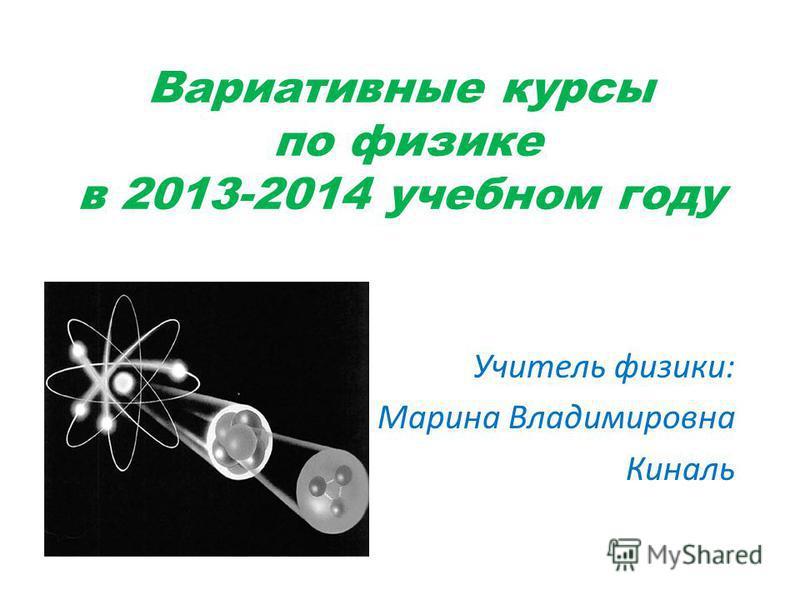 Вариативные курсы по физике в 2013-2014 учебном году Учитель физики: Марина Владимировна Киналь