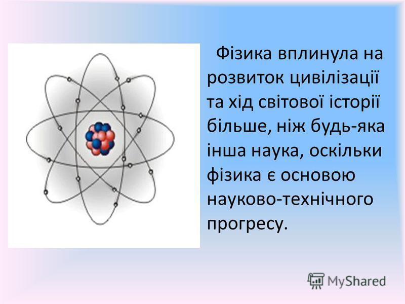 Фізика вплинула на розвиток цивілізації та хід світової історії більше, ніж будь-яка інша наука, оскільки фізика є основою науково-технічного прогресу.
