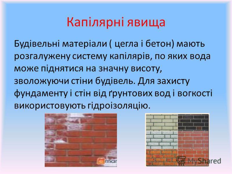 Капілярні явища Будівельні матеріали ( цегла і бетон) мають розгалужену систему капілярів, по яких вода може піднятися на значну висоту, зволожуючи стіни будівель. Для захисту фундаменту і стін від ґрунтових вод і вогкості використовують гідроізоляці